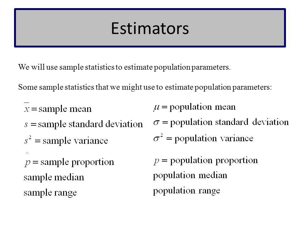 Estimators We will use sample statistics to estimate population parameters.