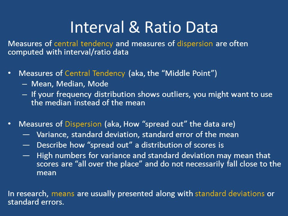 Interval & Ratio Data Measures of central tendency and measures of dispersion are often computed with interval/ratio data.
