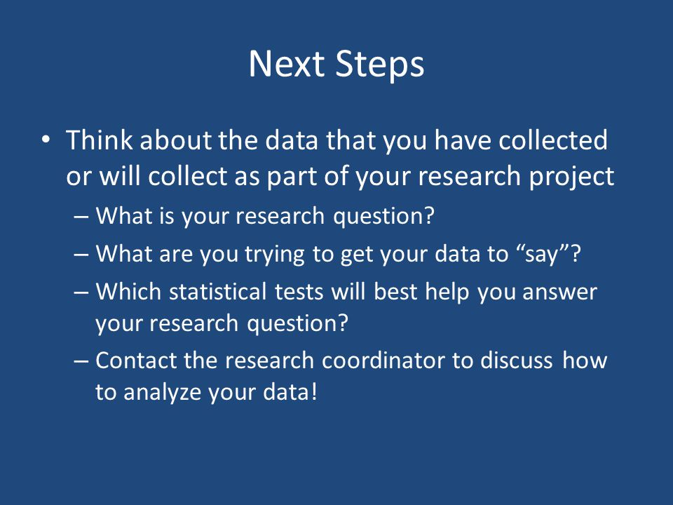 Next Steps Think about the data that you have collected or will collect as part of your research project.