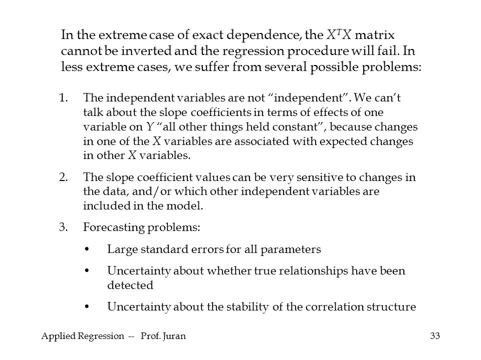 In the extreme case of exact dependence, the XTX matrix cannot be inverted and the regression procedure will fail. In less extreme cases, we suffer from several possible problems: