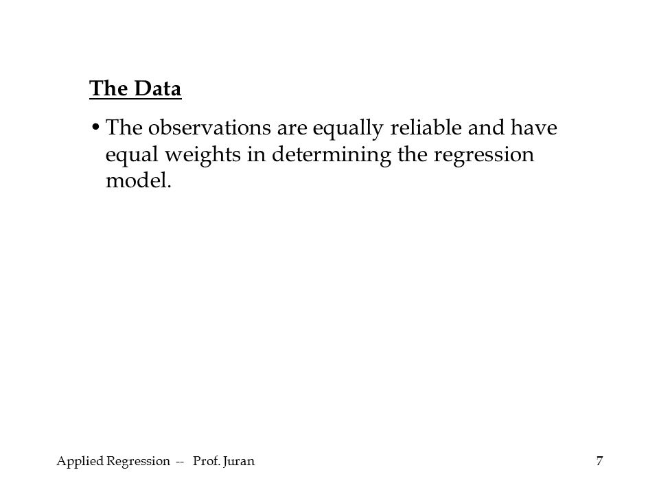 The Data The observations are equally reliable and have equal weights in determining the regression model.