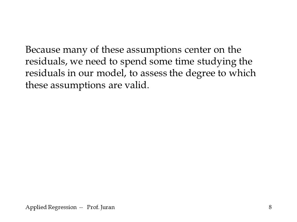 Because many of these assumptions center on the residuals, we need to spend some time studying the residuals in our model, to assess the degree to which these assumptions are valid.