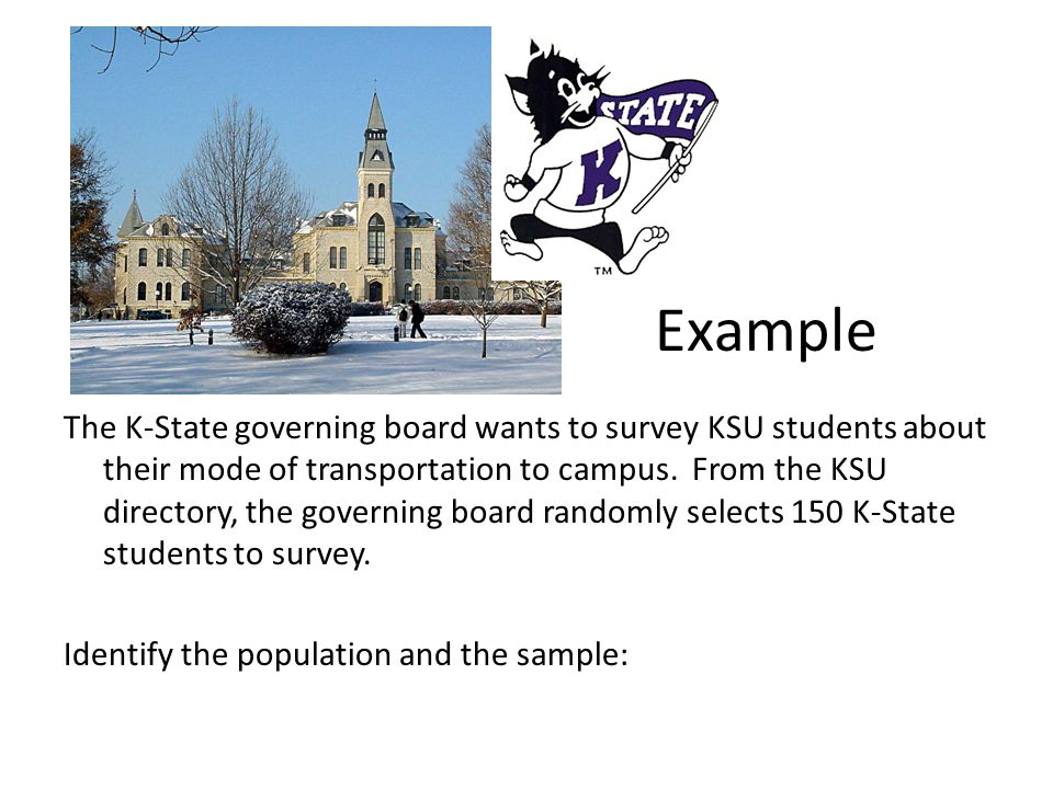 The K-State governing board wants to survey KSU students about their mode of transportation to campus. From the KSU directory, the governing board randomly selects 150 K-State students to survey. Identify the population and the sample: