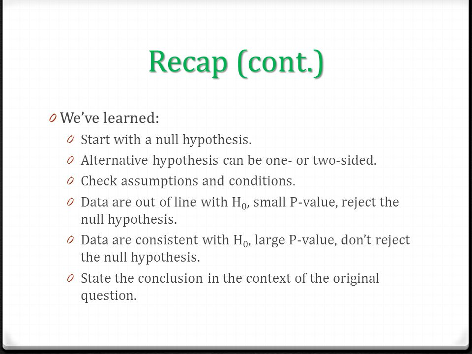 Recap (cont.) We've learned: Start with a null hypothesis.