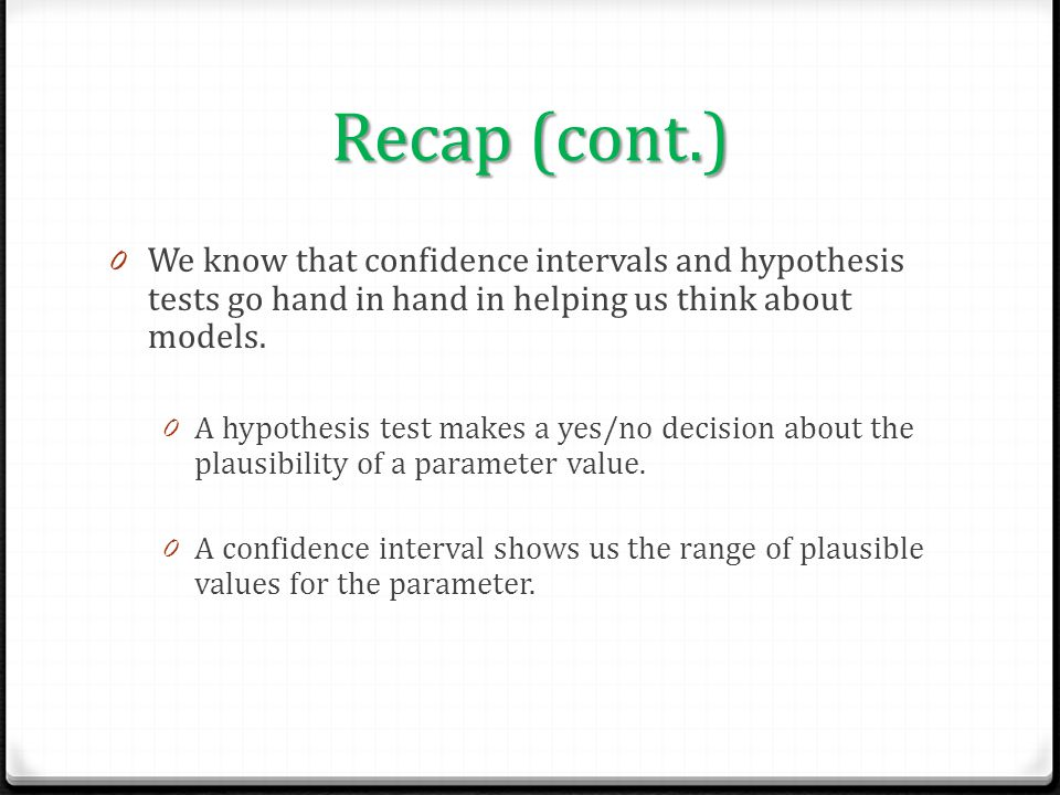 Recap (cont.) We know that confidence intervals and hypothesis tests go hand in hand in helping us think about models.