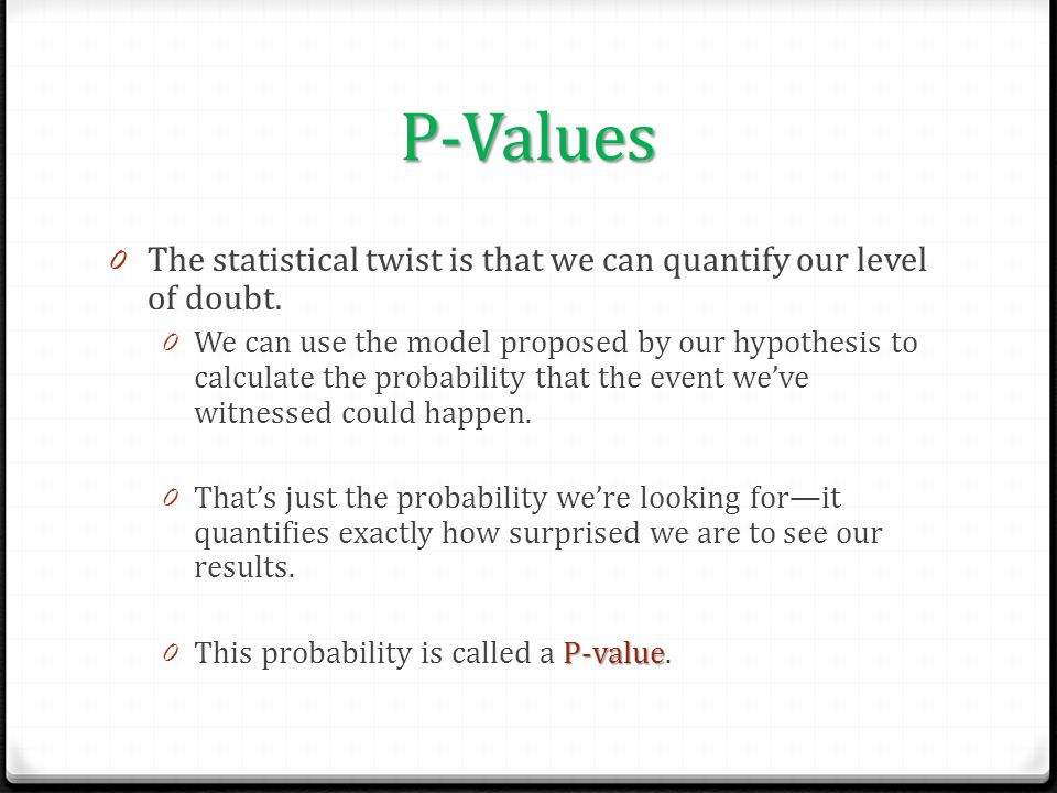 P-Values The statistical twist is that we can quantify our level of doubt.