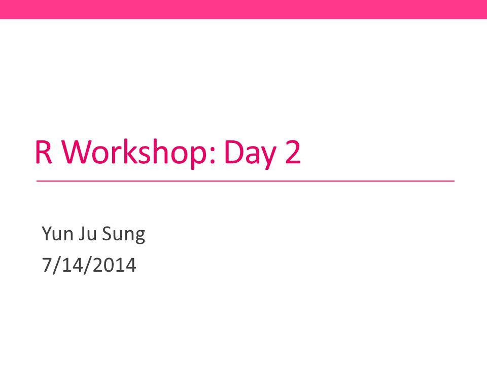 R Workshop: Day 2 Yun Ju Sung 7/14/2014