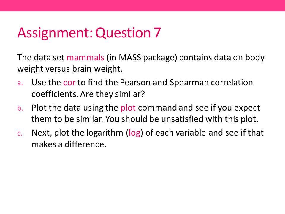 Assignment: Question 7 The data set mammals (in MASS package) contains data on body weight versus brain weight.