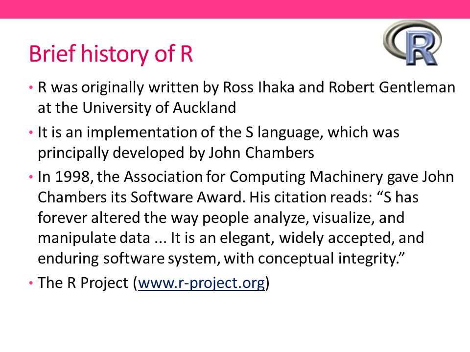 Brief history of R R was originally written by Ross Ihaka and Robert Gentleman at the University of Auckland.