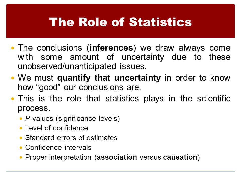 The Role of Statistics The conclusions (inferences) we draw always come with some amount of uncertainty due to these unobserved/unanticipated issues.