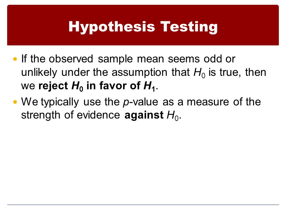 Hypothesis Testing If the observed sample mean seems odd or unlikely under the assumption that H0 is true, then we reject H0 in favor of H1.
