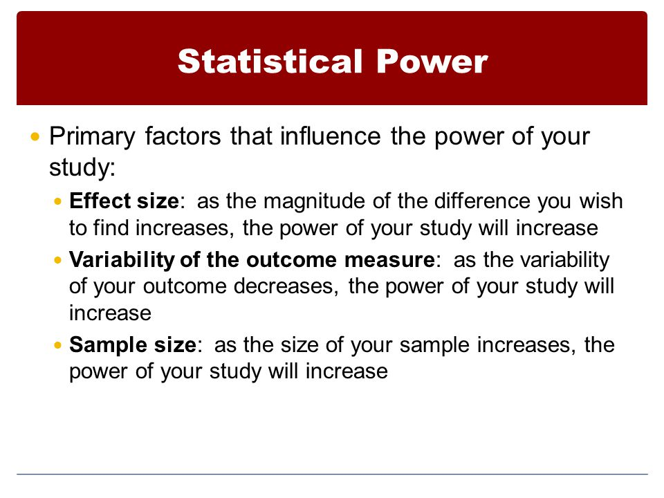 Statistical Power Primary factors that influence the power of your study:
