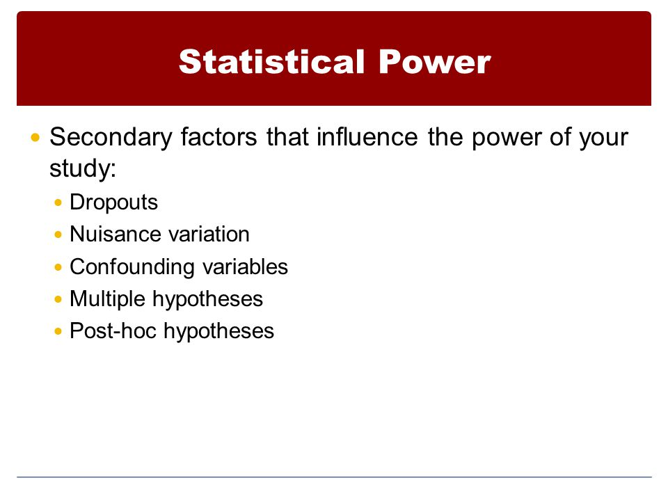 Statistical Power Secondary factors that influence the power of your study: Dropouts. Nuisance variation.