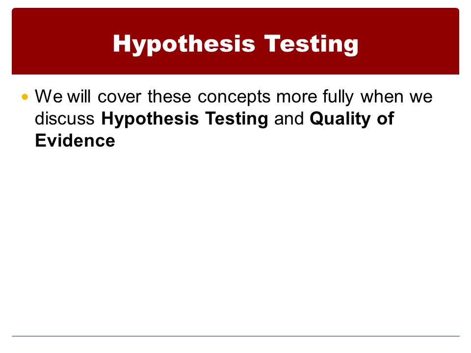 Hypothesis Testing We will cover these concepts more fully when we discuss Hypothesis Testing and Quality of Evidence.