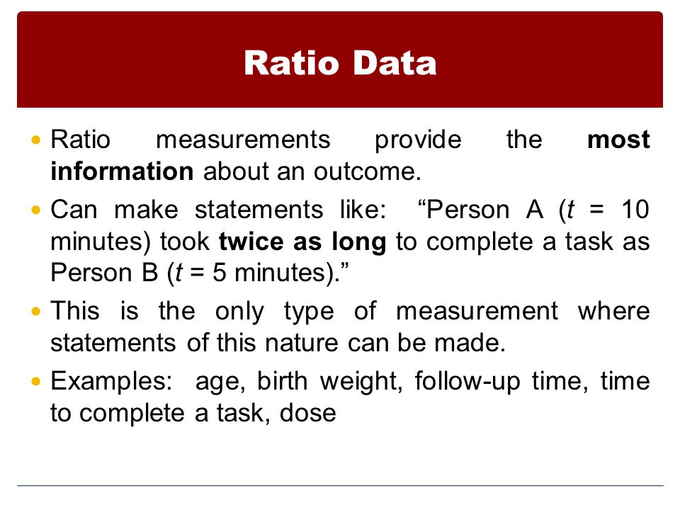 Ratio Data Ratio measurements provide the most information about an outcome.