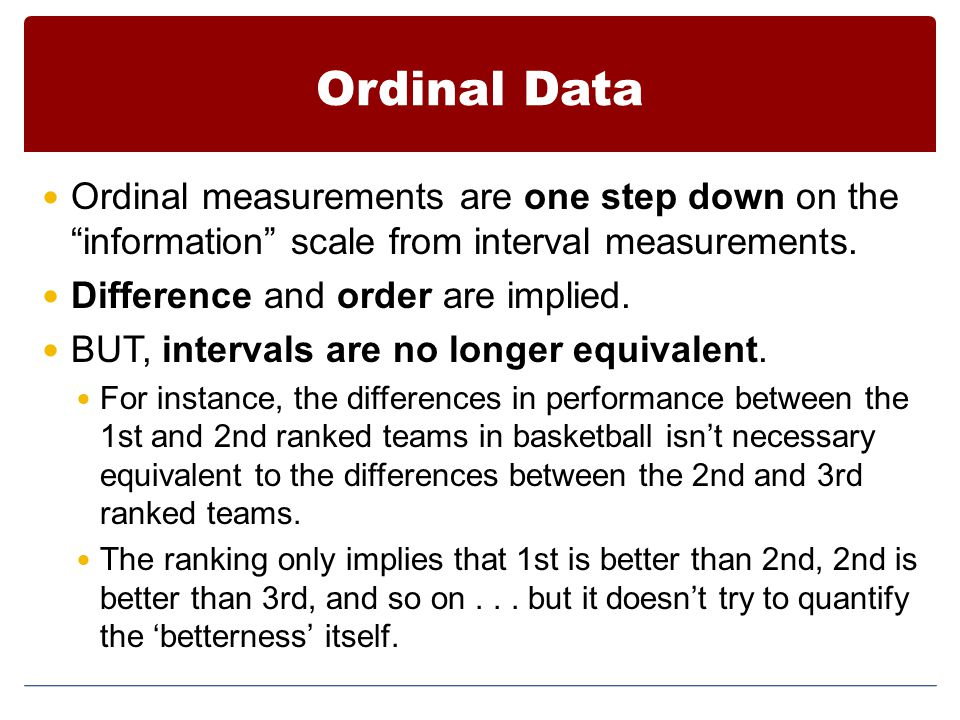 Ordinal Data Ordinal measurements are one step down on the information scale from interval measurements.