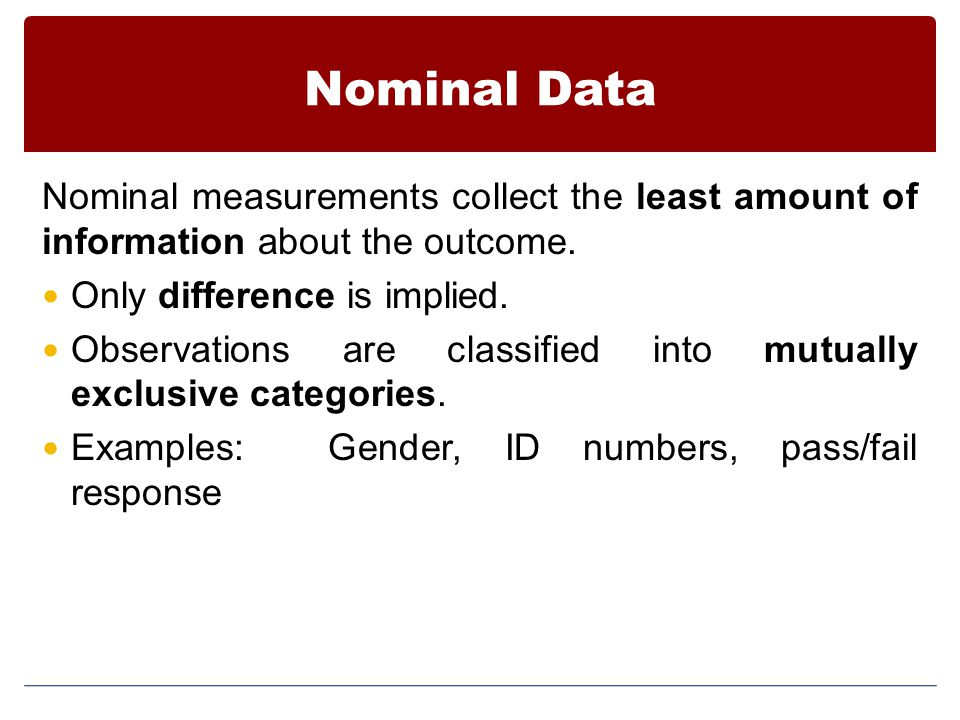 Nominal Data Nominal measurements collect the least amount of information about the outcome. Only difference is implied.