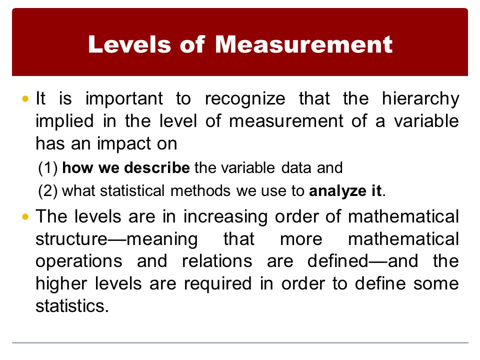 Levels of Measurement It is important to recognize that the hierarchy implied in the level of measurement of a variable has an impact on.