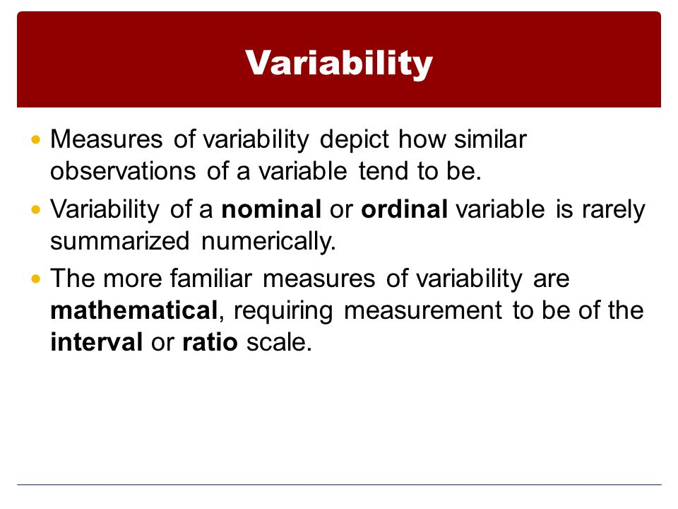 Variability Measures of variability depict how similar observations of a variable tend to be.