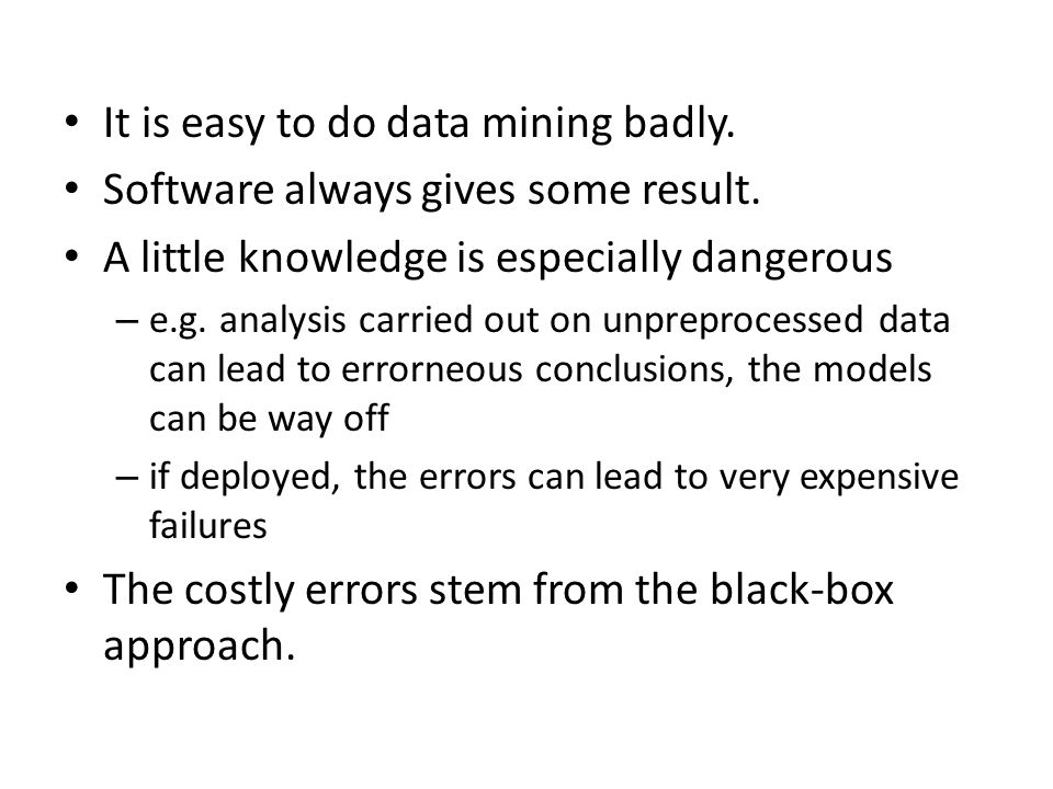 It is easy to do data mining badly. Software always gives some result.