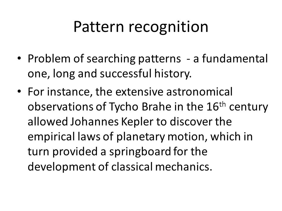 Pattern recognition Problem of searching patterns - a fundamental one, long and successful history.