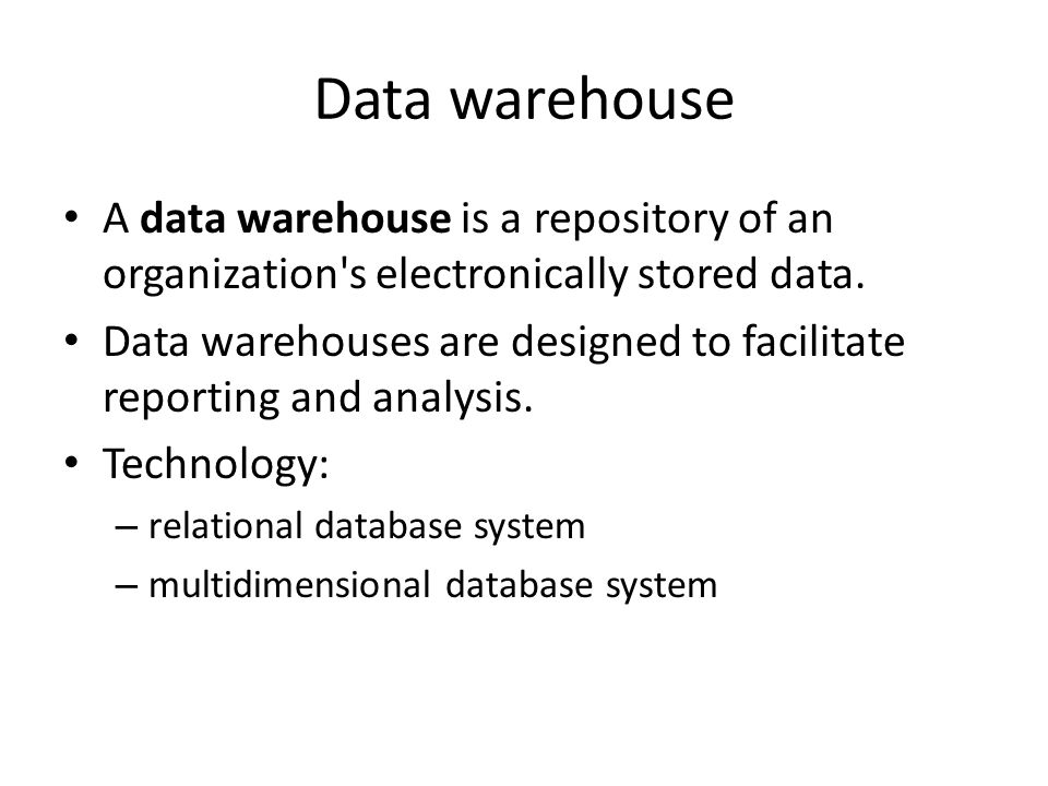 Data warehouse A data warehouse is a repository of an organization s electronically stored data.