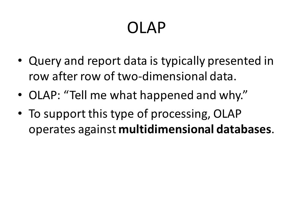 OLAP Query and report data is typically presented in row after row of two-dimensional data. OLAP: Tell me what happened and why.