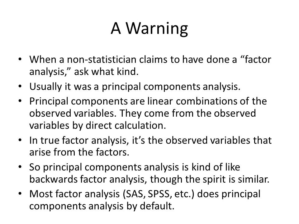 A Warning When a non-statistician claims to have done a factor analysis, ask what kind. Usually it was a principal components analysis.