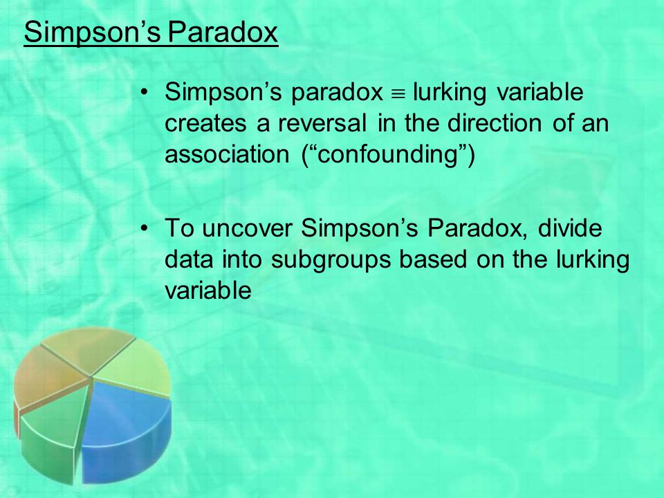 Simpson's Paradox Simpson's paradox  lurking variable creates a reversal in the direction of an association ( confounding )