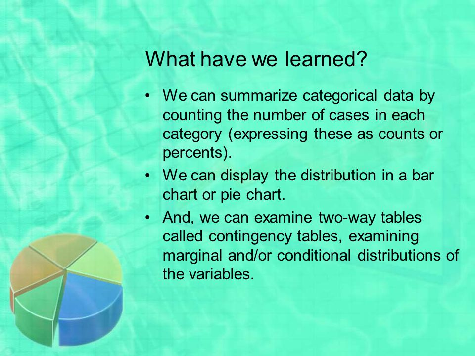 What have we learned We can summarize categorical data by counting the number of cases in each category (expressing these as counts or percents).