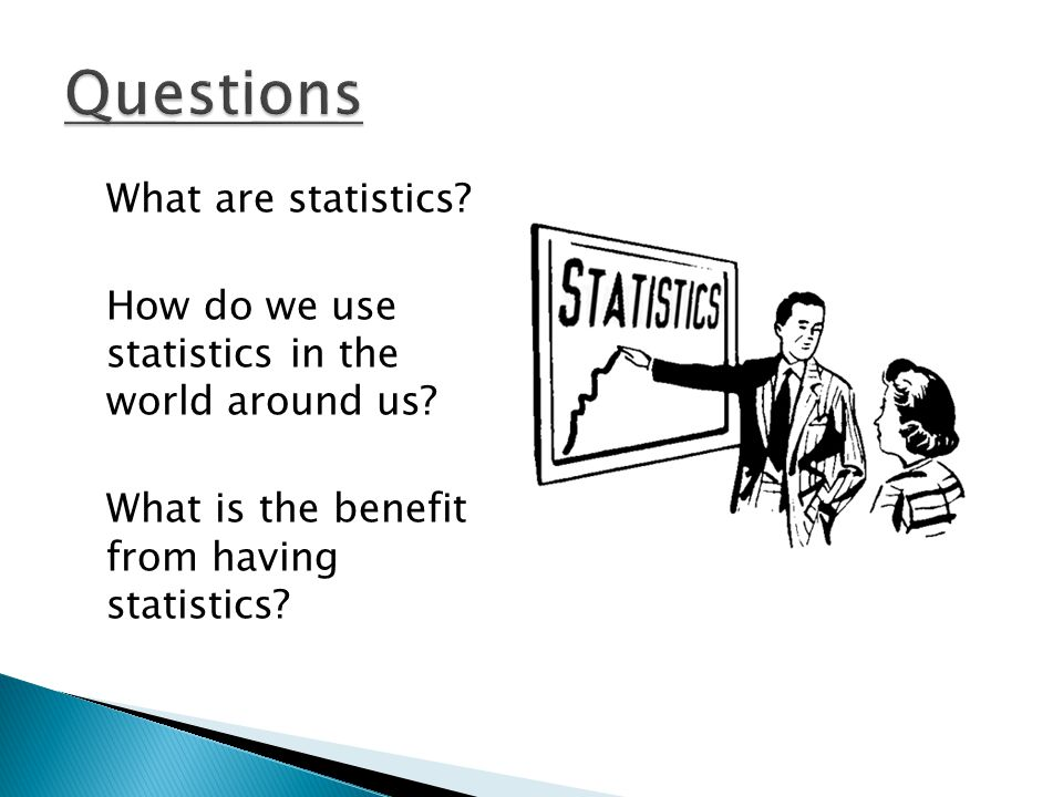 Questions What are statistics. How do we use statistics in the world around us.