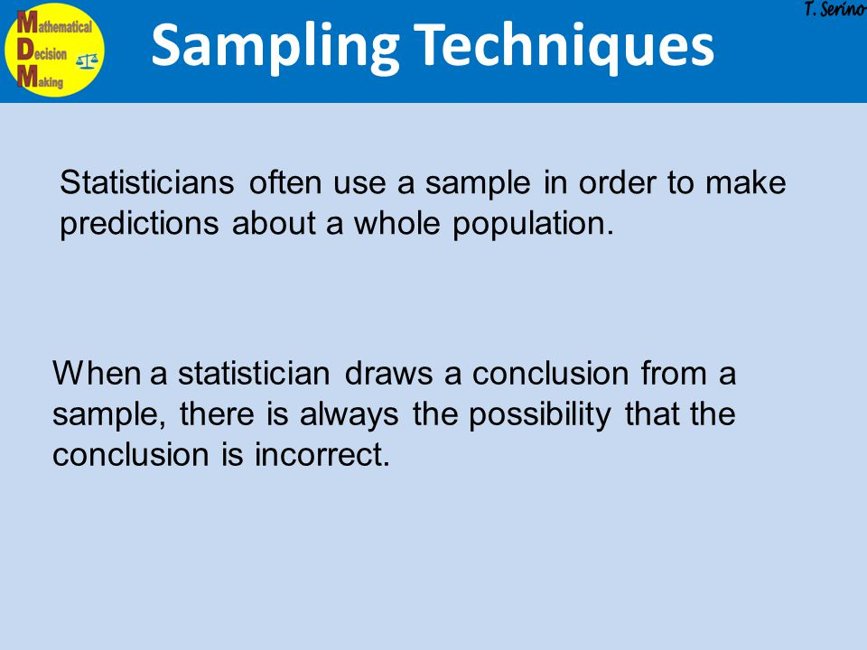 Sampling Techniques T. Serino. Statisticians often use a sample in order to make predictions about a whole population.