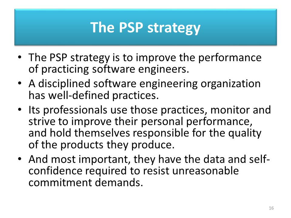 The PSP strategy The PSP strategy is to improve the performance of practicing software engineers.