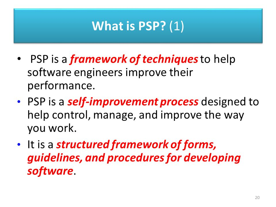 What is PSP (1) PSP is a framework of techniques to help software engineers improve their performance.