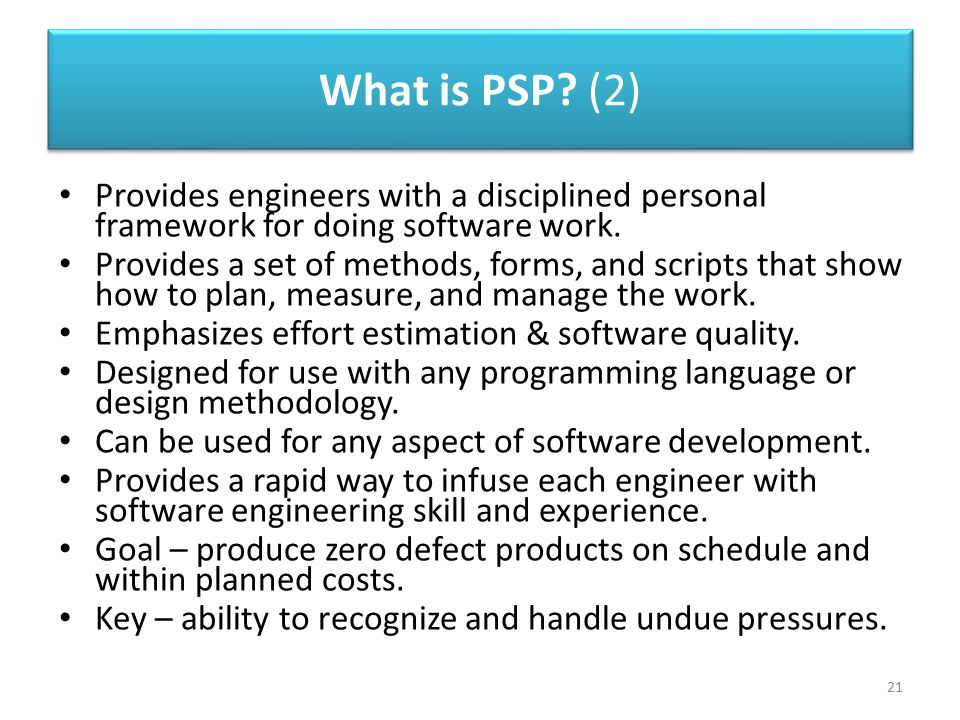 What is PSP (2) Provides engineers with a disciplined personal framework for doing software work.