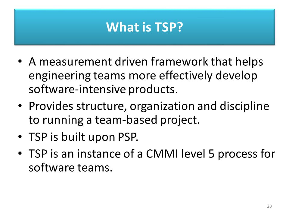 What is TSP A measurement driven framework that helps engineering teams more effectively develop software-intensive products.