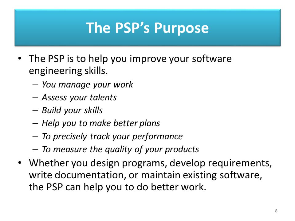 The PSP's Purpose The PSP is to help you improve your software engineering skills. You manage your work.