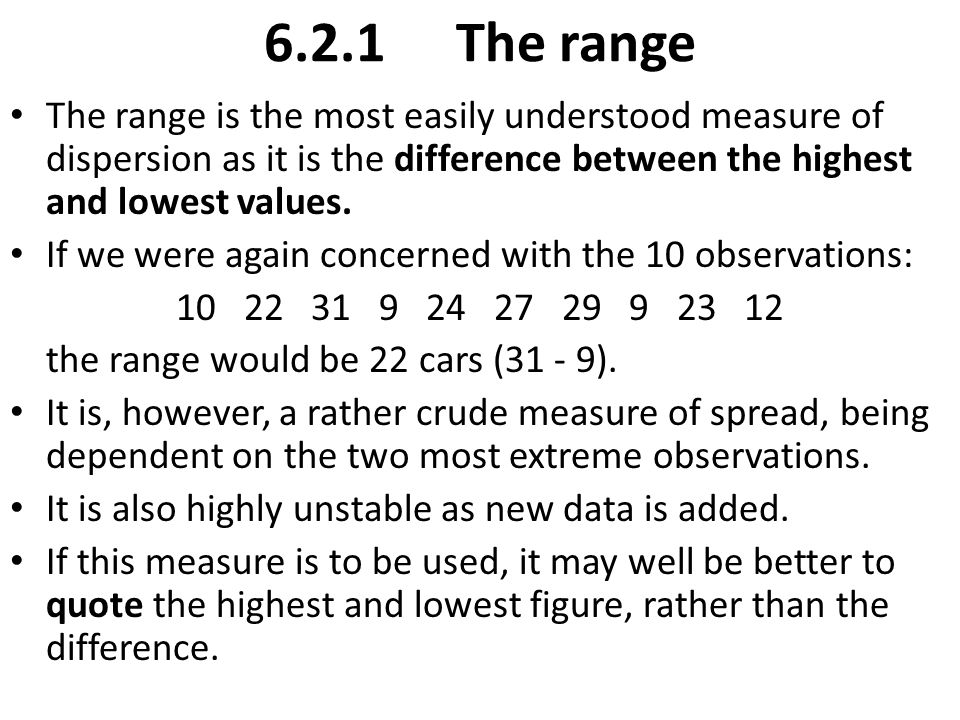 6.2.1 The range The range is the most easily understood measure of dispersion as it is the difference between the highest and lowest values.