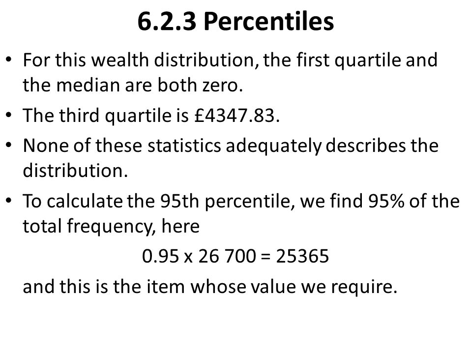 6.2.3 Percentiles For this wealth distribution, the first quartile and the median are both zero. The third quartile is £4347.83.