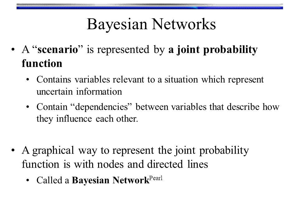 Bayesian Networks A scenario is represented by a joint probability function.