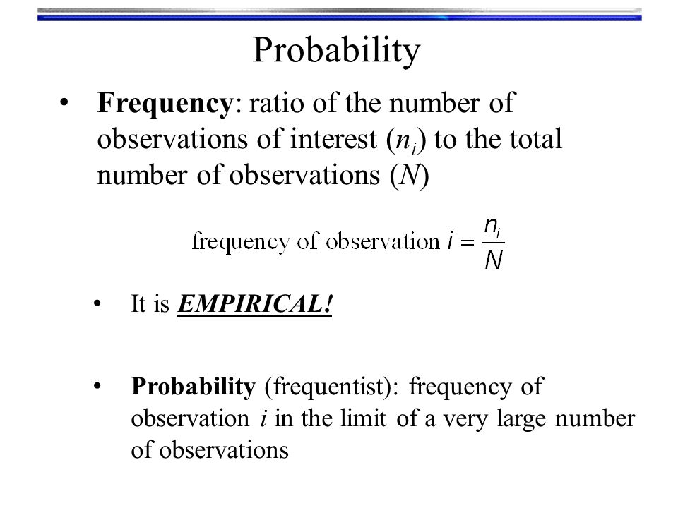 Probability Frequency: ratio of the number of observations of interest (ni) to the total number of observations (N)