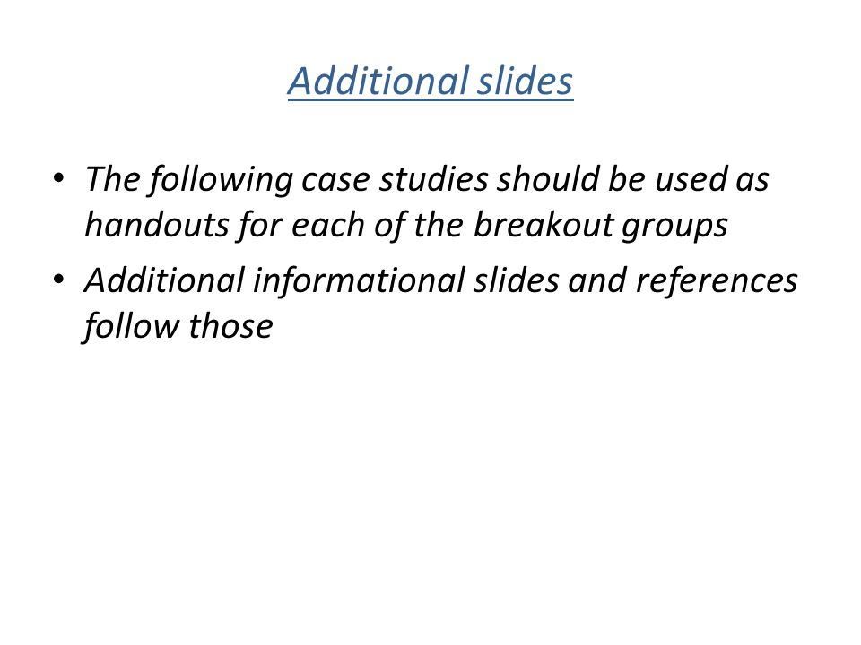 Additional slides The following case studies should be used as handouts for each of the breakout groups.