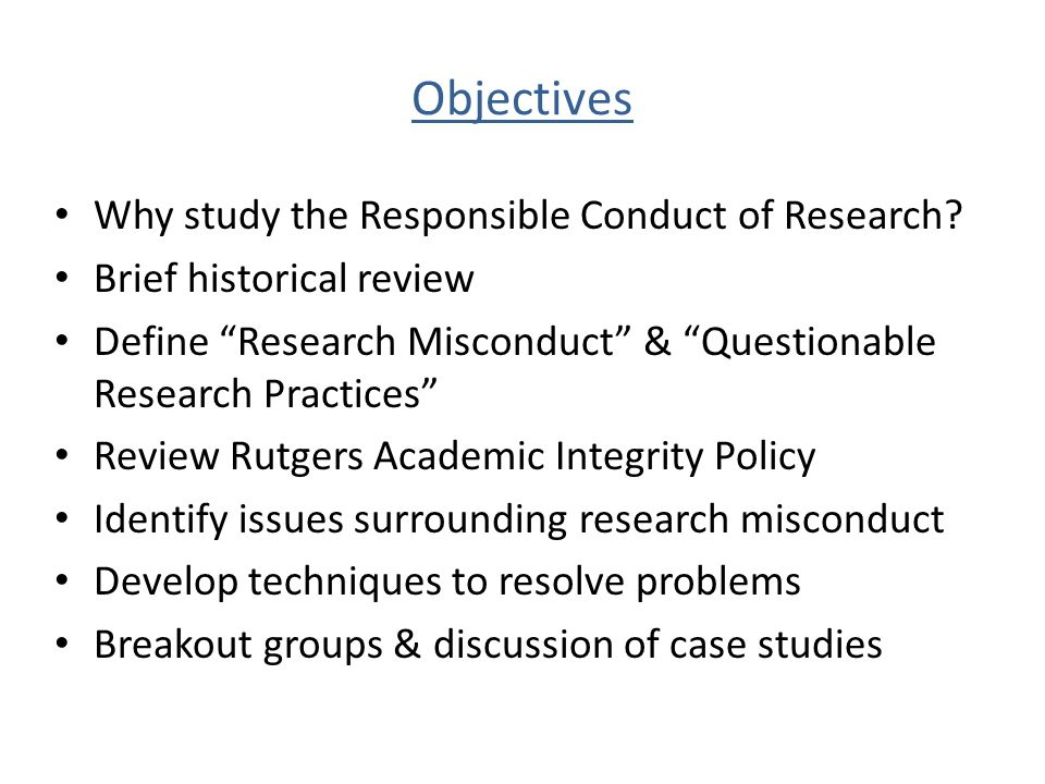 Objectives Why study the Responsible Conduct of Research