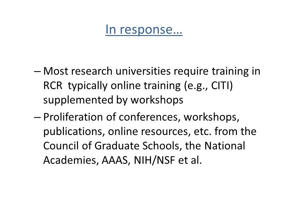 In response… Most research universities require training in RCR typically online training (e.g., CITI) supplemented by workshops.