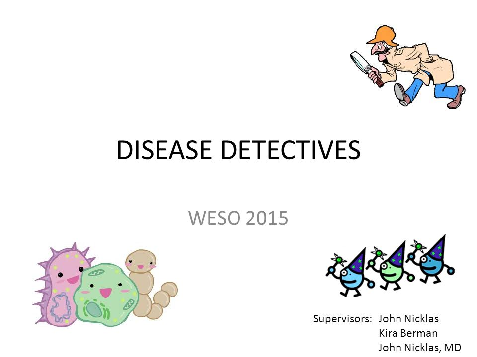 DISEASE DETECTIVES WESO 2015 Supervisors: John Nicklas Kira Berman