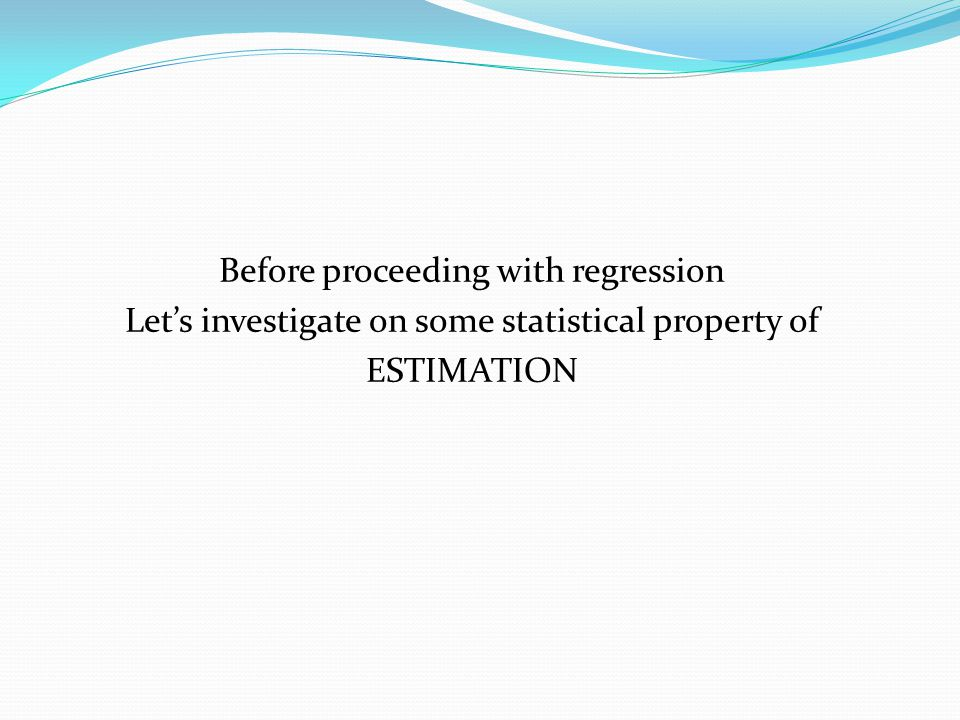 Before proceeding with regression Let's investigate on some statistical property of ESTIMATION