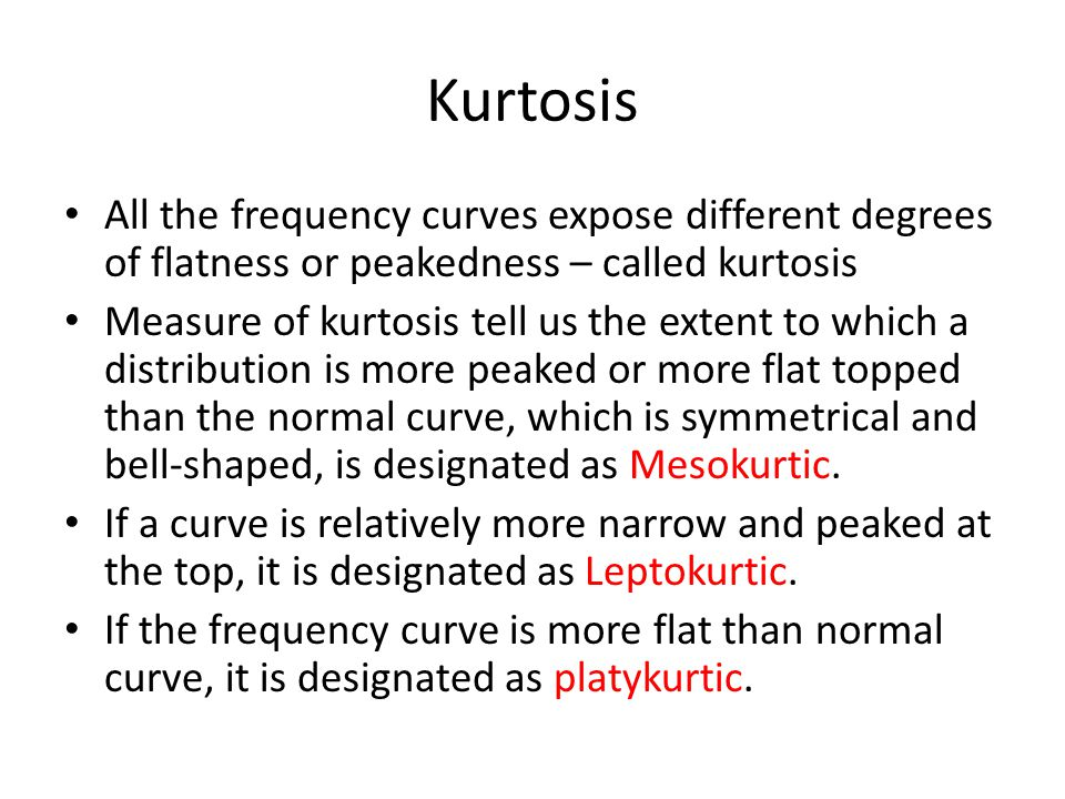 Kurtosis All the frequency curves expose different degrees of flatness or peakedness – called kurtosis.