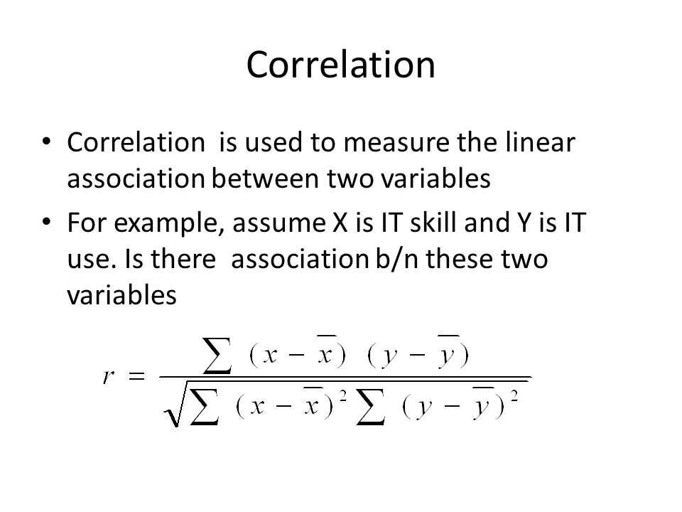Correlation Correlation is used to measure the linear association between two variables.