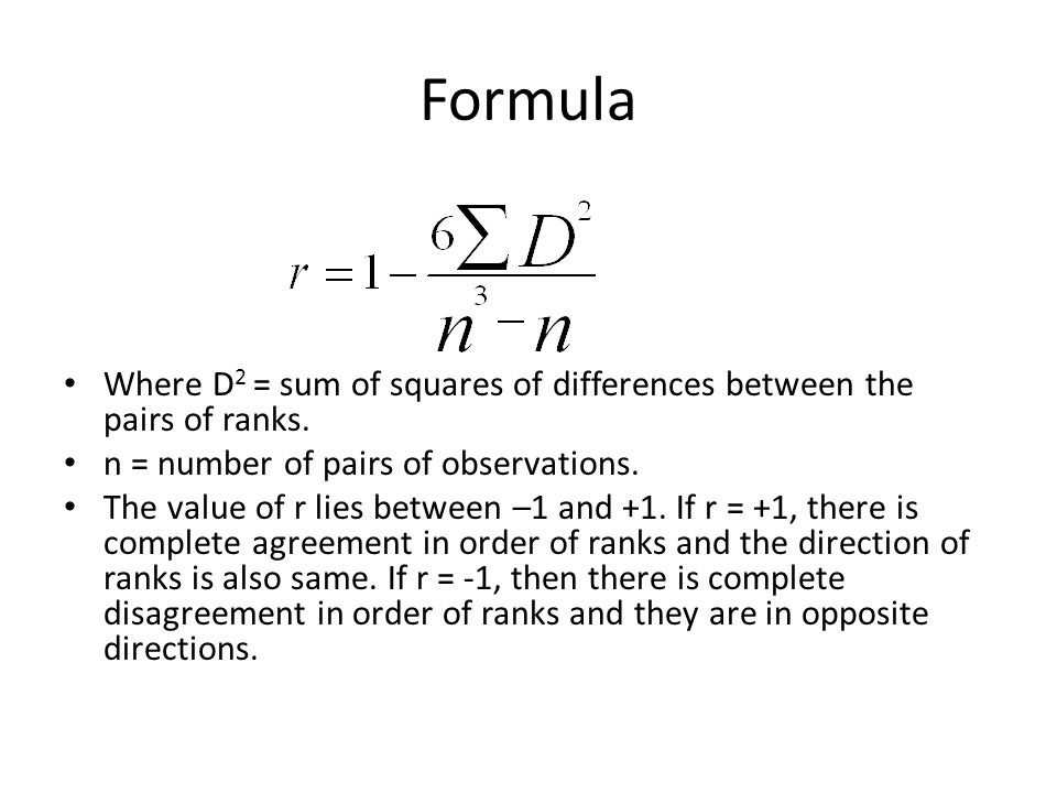 Formula Where D2 = sum of squares of differences between the pairs of ranks. n = number of pairs of observations.