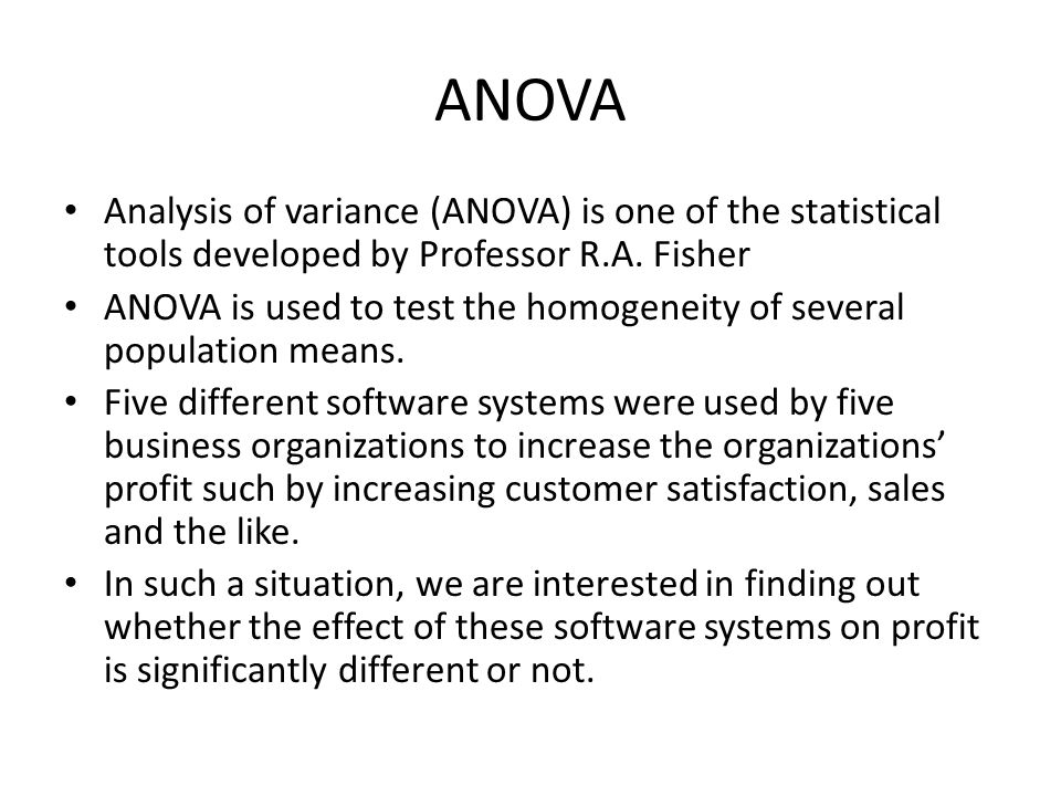 ANOVA Analysis of variance (ANOVA) is one of the statistical tools developed by Professor R.A. Fisher.